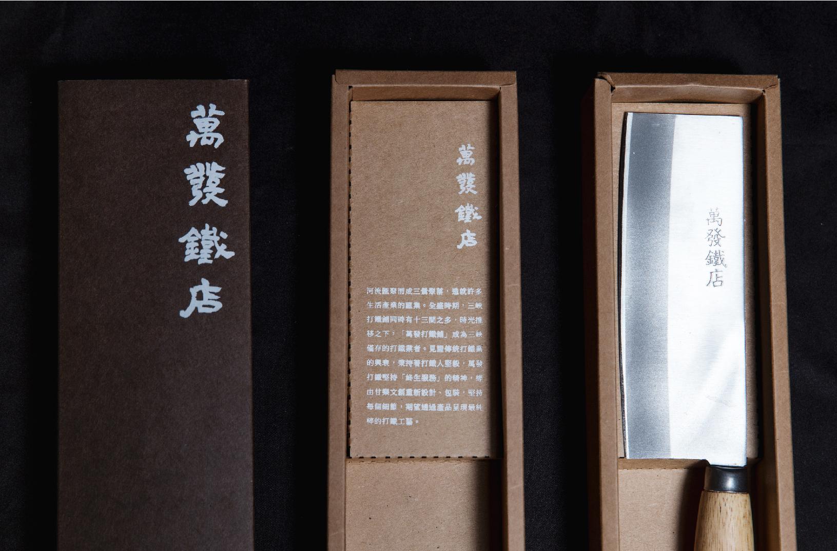 萬發鐵店 原本的菜刀多為塑膠袋簡易包裝,但一把經典的刀,更需要盒裝來襯托它的價值,也能保護刀面防止販售時刮傷。  標誌的部分更是請一樣為三峽在地職人「吳契憲」老師題字,讓整體質感更為加分;而印刷全部為設計師手工網版印製,就像蘇先生一樣,堅持親手為每位顧客修理刀面的服務精神!   甘樂文創   甘之如飴,樂在其中