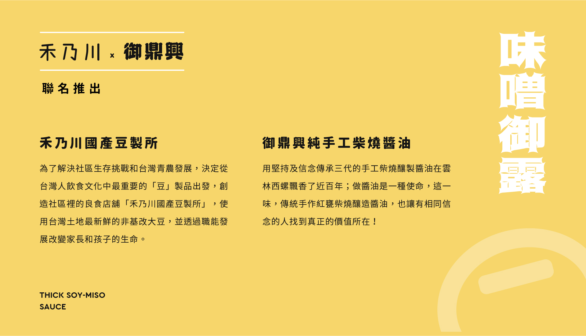 禾乃川國產豆製所  為了解決社區生存挑戰和台灣青農發展,決定從台灣人飲食文化中最重要的「豆」製品出發,創造社區裡的良食店鋪「禾乃川國產豆製所」,所用台灣土地最新鮮的非基改大豆,並透過職能發展改變家長和孩子的生命。    御鼎興純手工柴燒醬油  用堅持與信念傳承三代的手工柴燒釀製醬油在雲林西螺飄香了近百年;做醬油是一種使命,這一味,傳統手作紅甕柴燒釀造醬油,也讓有相同信念的人找到真正的價值所在!